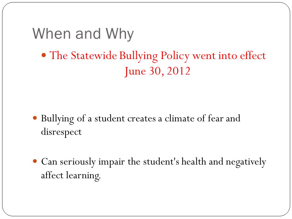 When and Why The Statewide Bullying Policy went into effect June 30, 2012 Bullying of a student creates a climate of fear and disrespect Can seriously impair the student s health and negatively affect learning.