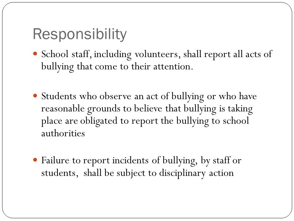 Responsibility School staff, including volunteers, shall report all acts of bullying that come to their attention.