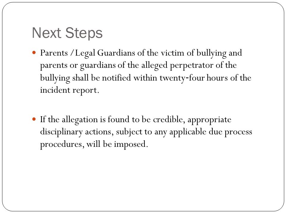Next Steps Parents /Legal Guardians of the victim of bullying and parents or guardians of the alleged perpetrator of the bullying shall be notified within twenty ‐ four hours of the incident report.