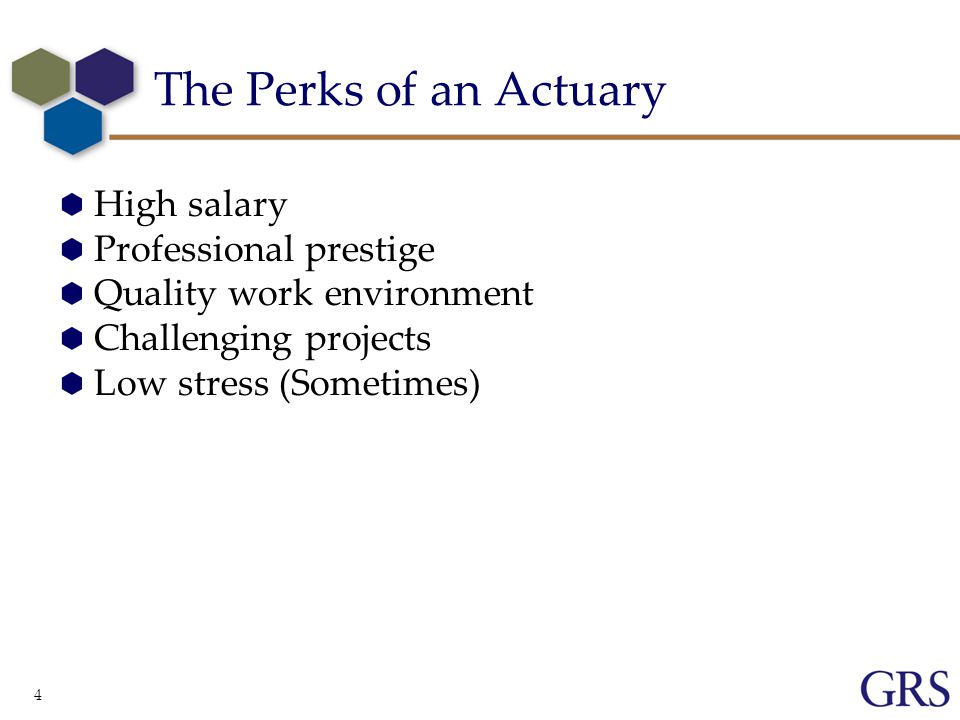 4 The Perks of an Actuary  High salary  Professional prestige  Quality work environment  Challenging projects  Low stress (Sometimes)