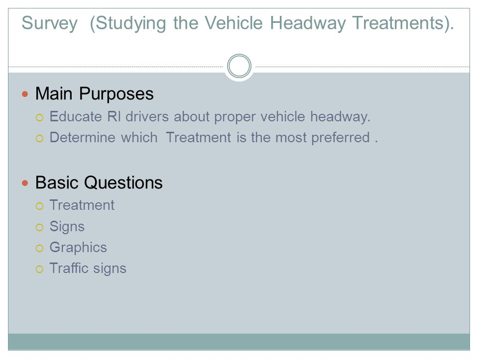 Main Purposes  Educate RI drivers about proper vehicle headway.  Determine which Treatment is the most preferred. Basic Questions  Treatment  Sign