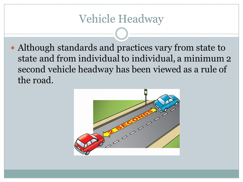Vehicle Headway Although standards and practices vary from state to state and from individual to individual, a minimum 2 second vehicle headway has be