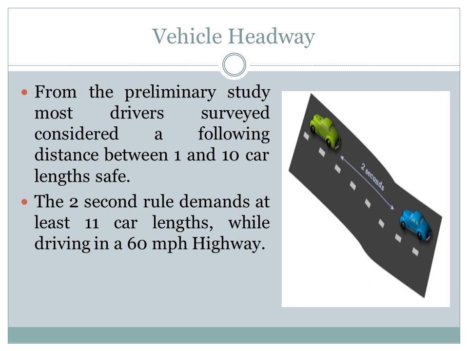 Vehicle Headway From the preliminary study most drivers surveyed considered a following distance between 1 and 10 car lengths safe. The 2 second rule
