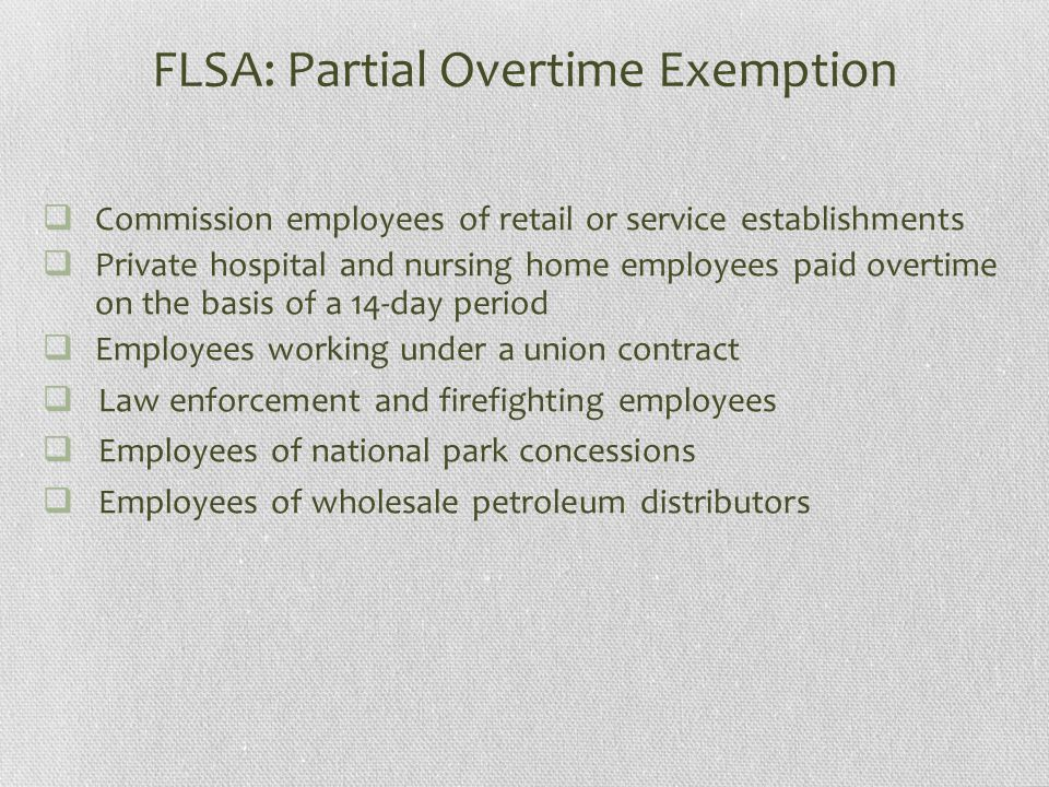 FLSA: Partial Overtime Exemption  Commission employees of retail or service establishments  Private hospital and nursing home employees paid overtime on the basis of a 14-day period  Employees working under a union contract  Law enforcement and firefighting employees  Employees of national park concessions  Employees of wholesale petroleum distributors