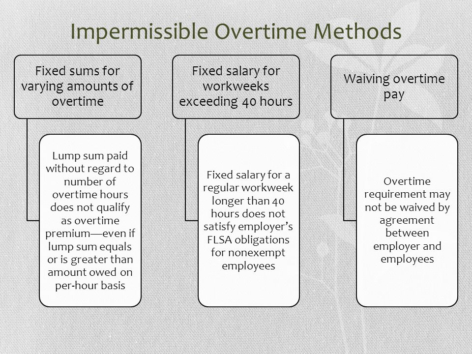 Impermissible Overtime Methods Fixed sums for varying amounts of overtime Lump sum paid without regard to number of overtime hours does not qualify as overtime premium—even if lump sum equals or is greater than amount owed on per-hour basis Fixed salary for workweeks exceeding 40 hours Fixed salary for a regular workweek longer than 40 hours does not satisfy employer's FLSA obligations for nonexempt employees Waiving overtime pay Overtime requirement may not be waived by agreement between employer and employees