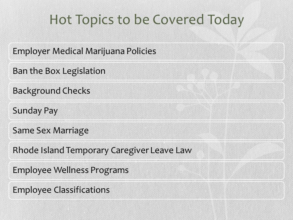 Hot Topics to be Covered Today Employer Medical Marijuana PoliciesBan the Box LegislationBackground ChecksSunday PaySame Sex MarriageRhode Island Temporary Caregiver Leave LawEmployee Wellness ProgramsEmployee Classifications