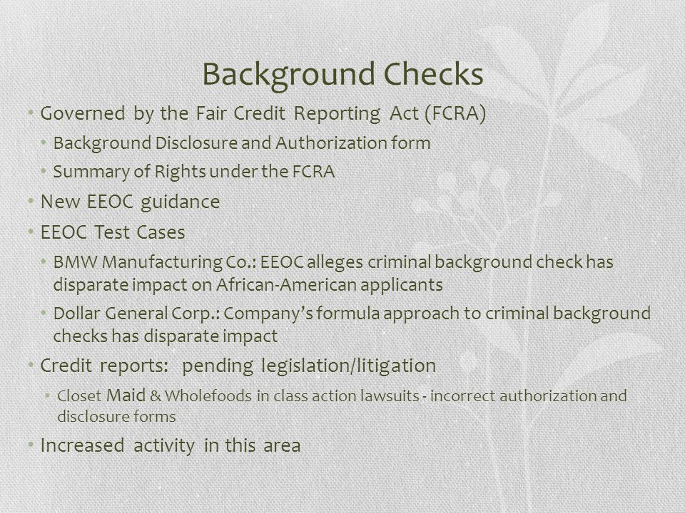 Background Checks Governed by the Fair Credit Reporting Act (FCRA) Background Disclosure and Authorization form Summary of Rights under the FCRA New EEOC guidance EEOC Test Cases BMW Manufacturing Co.: EEOC alleges criminal background check has disparate impact on African-American applicants Dollar General Corp.: Company's formula approach to criminal background checks has disparate impact Credit reports: pending legislation/litigation Closet Maid & Wholefoods in class action lawsuits - incorrect authorization and disclosure forms Increased activity in this area