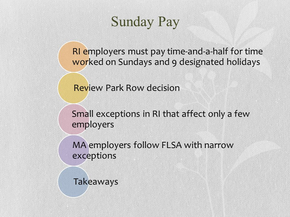 Sunday Pay RI employers must pay time-and-a-half for time worked on Sundays and 9 designated holidays Review Park Row decision Small exceptions in RI that affect only a few employers MA employers follow FLSA with narrow exceptions Takeaways