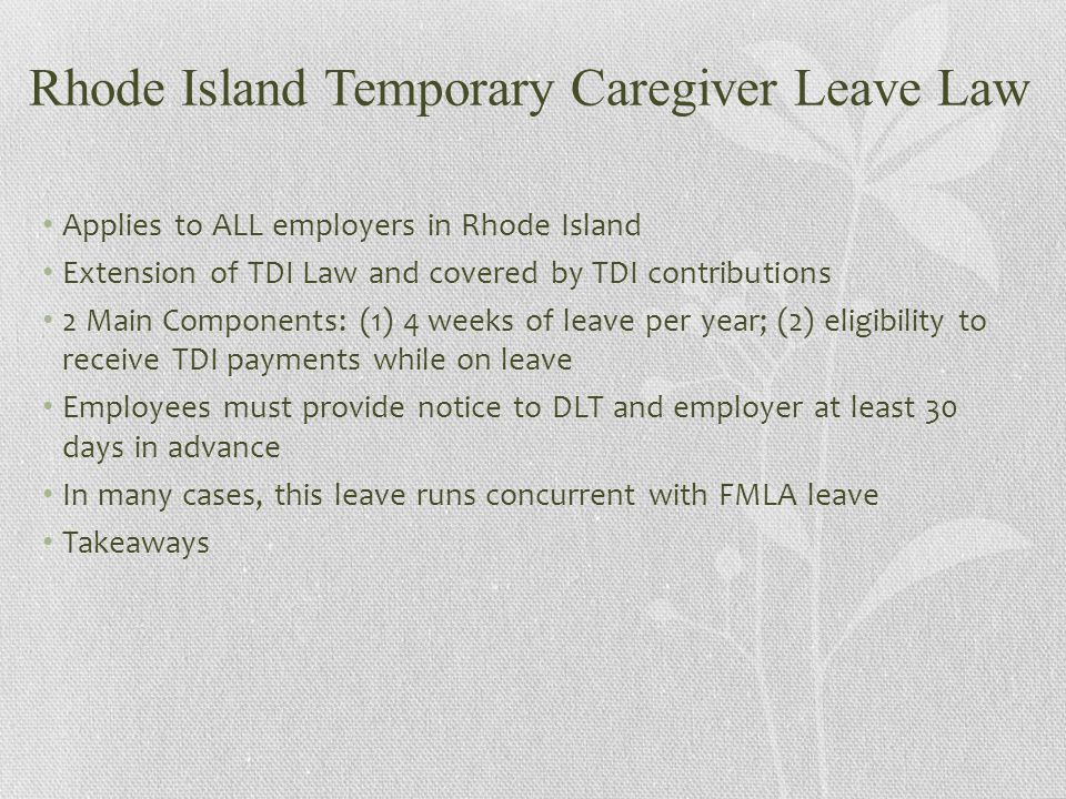 Rhode Island Temporary Caregiver Leave Law Applies to ALL employers in Rhode Island Extension of TDI Law and covered by TDI contributions 2 Main Components: (1) 4 weeks of leave per year; (2) eligibility to receive TDI payments while on leave Employees must provide notice to DLT and employer at least 30 days in advance In many cases, this leave runs concurrent with FMLA leave Takeaways