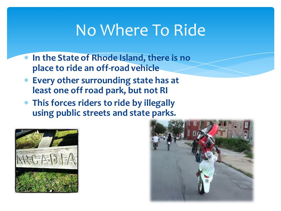  In the State of Rhode Island, there is no place to ride an off-road vehicle  Every other surrounding state has at least one off road park, but not RI  This forces riders to ride by illegally using public streets and state parks.