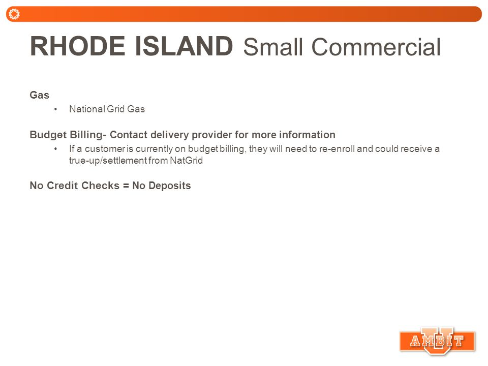 RHODE ISLAND Small Commercial Gas National Grid Gas Budget Billing- Contact delivery provider for more information If a customer is currently on budget billing, they will need to re-enroll and could receive a true-up/settlement from NatGrid No Credit Checks = No Deposits