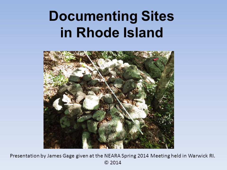 Documenting Sites in Rhode Island Presentation by James Gage given at the NEARA Spring 2014 Meeting held in Warwick RI.