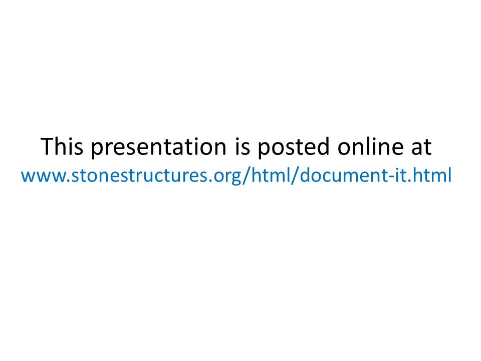 This presentation is posted online at www.stonestructures.org/html/document-it.html