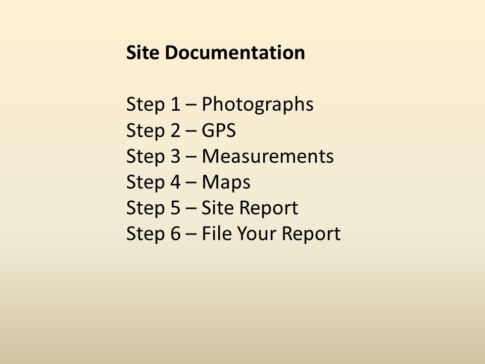 Site Documentation Step 1 – Photographs Step 2 – GPS Step 3 – Measurements Step 4 – Maps Step 5 – Site Report Step 6 – File Your Report