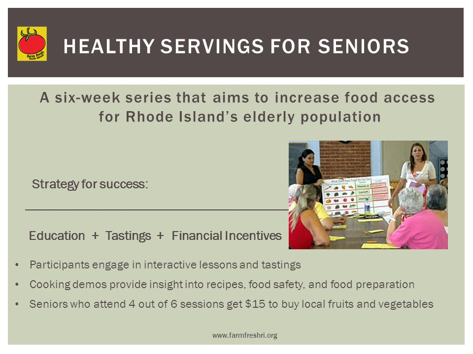 A six-week series that aims to increase food access for Rhode Island's elderly population www.farmfreshri.org HEALTHY SERVINGS FOR SENIORS Education + Tastings + Financial Incentives Participants engage in interactive lessons and tastings Cooking demos provide insight into recipes, food safety, and food preparation Seniors who attend 4 out of 6 sessions get $15 to buy local fruits and vegetables Strategy for success: