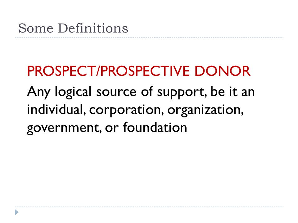 Some Definitions PROSPECT/PROSPECTIVE DONOR Any logical source of support, be it an individual, corporation, organization, government, or foundation
