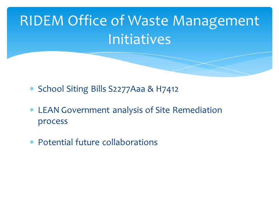  School Siting Bills S2277Aaa & H7412  LEAN Government analysis of Site Remediation process  Potential future collaborations RIDEM Office of Waste Management Initiatives