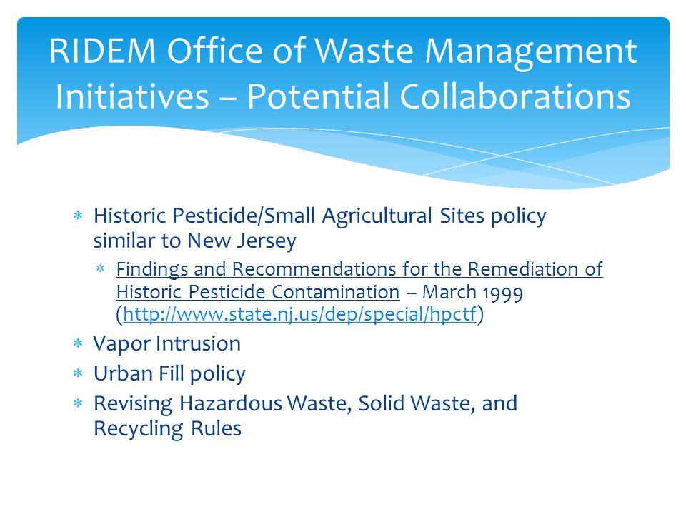  Historic Pesticide/Small Agricultural Sites policy similar to New Jersey  Findings and Recommendations for the Remediation of Historic Pesticide Contamination – March 1999 (http://www.state.nj.us/dep/special/hpctf)http://www.state.nj.us/dep/special/hpctf  Vapor Intrusion  Urban Fill policy  Revising Hazardous Waste, Solid Waste, and Recycling Rules RIDEM Office of Waste Management Initiatives – Potential Collaborations