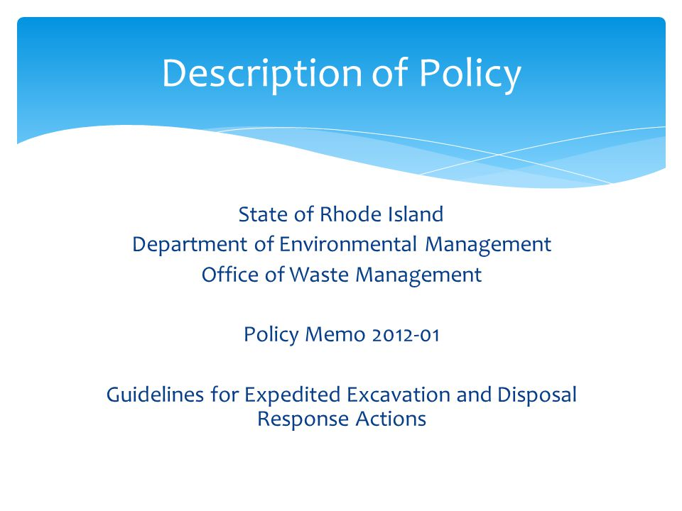 State of Rhode Island Department of Environmental Management Office of Waste Management Policy Memo 2012-01 Guidelines for Expedited Excavation and Disposal Response Actions Description of Policy
