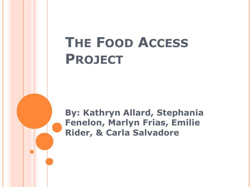 T HE F OOD A CCESS P ROJECT By: Kathryn Allard, Stephania Fenelon, Marlyn Frias, Emilie Rider, & Carla Salvadore
