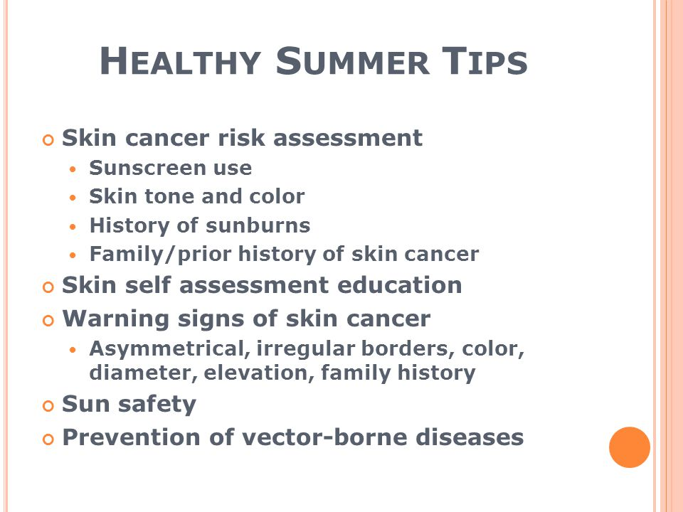 H EALTHY S UMMER T IPS Skin cancer risk assessment Sunscreen use Skin tone and color History of sunburns Family/prior history of skin cancer Skin self assessment education Warning signs of skin cancer Asymmetrical, irregular borders, color, diameter, elevation, family history Sun safety Prevention of vector-borne diseases