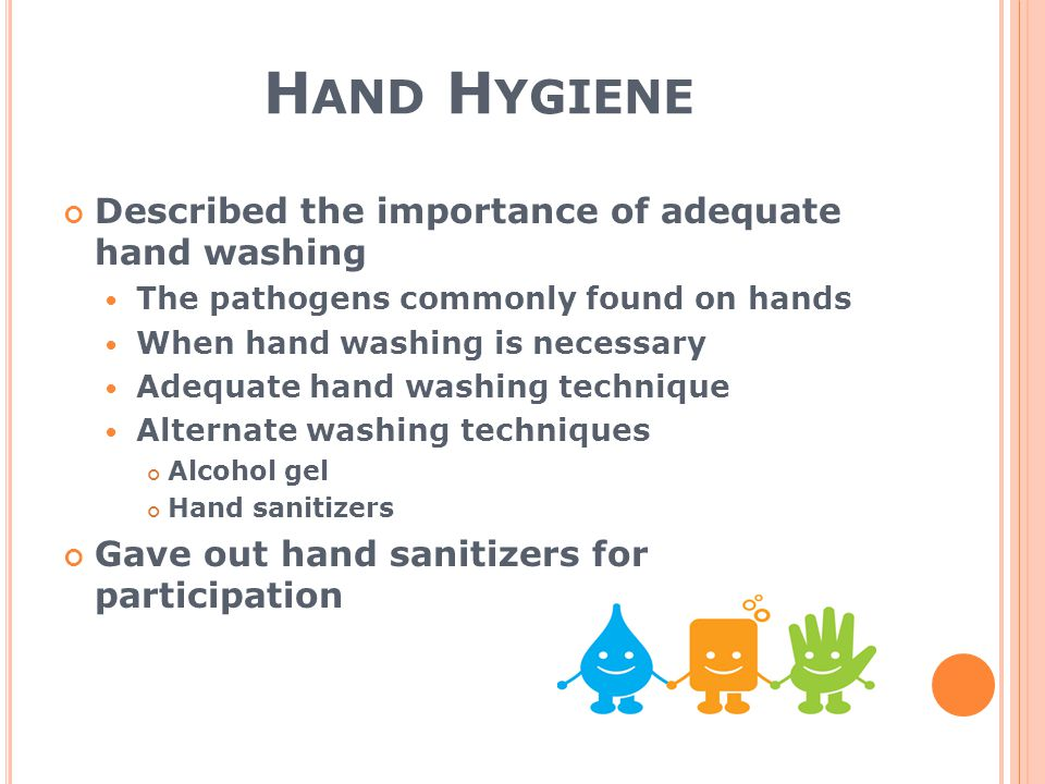 H AND H YGIENE Described the importance of adequate hand washing The pathogens commonly found on hands When hand washing is necessary Adequate hand washing technique Alternate washing techniques Alcohol gel Hand sanitizers Gave out hand sanitizers for participation