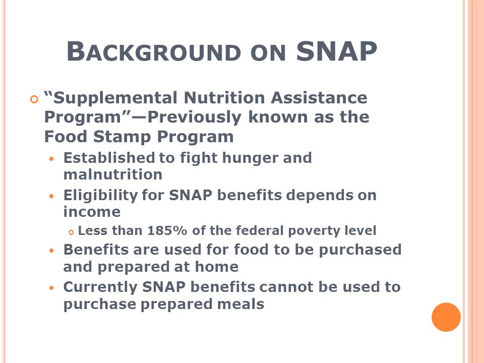 B ACKGROUND ON SNAP Supplemental Nutrition Assistance Program —Previously known as the Food Stamp Program Established to fight hunger and malnutrition Eligibility for SNAP benefits depends on income Less than 185% of the federal poverty level Benefits are used for food to be purchased and prepared at home Currently SNAP benefits cannot be used to purchase prepared meals