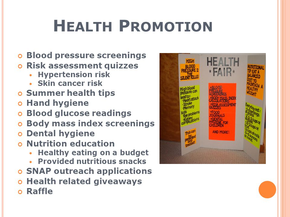 H EALTH P ROMOTION Blood pressure screenings Risk assessment quizzes Hypertension risk Skin cancer risk Summer health tips Hand hygiene Blood glucose readings Body mass index screenings Dental hygiene Nutrition education Healthy eating on a budget Provided nutritious snacks SNAP outreach applications Health related giveaways Raffle