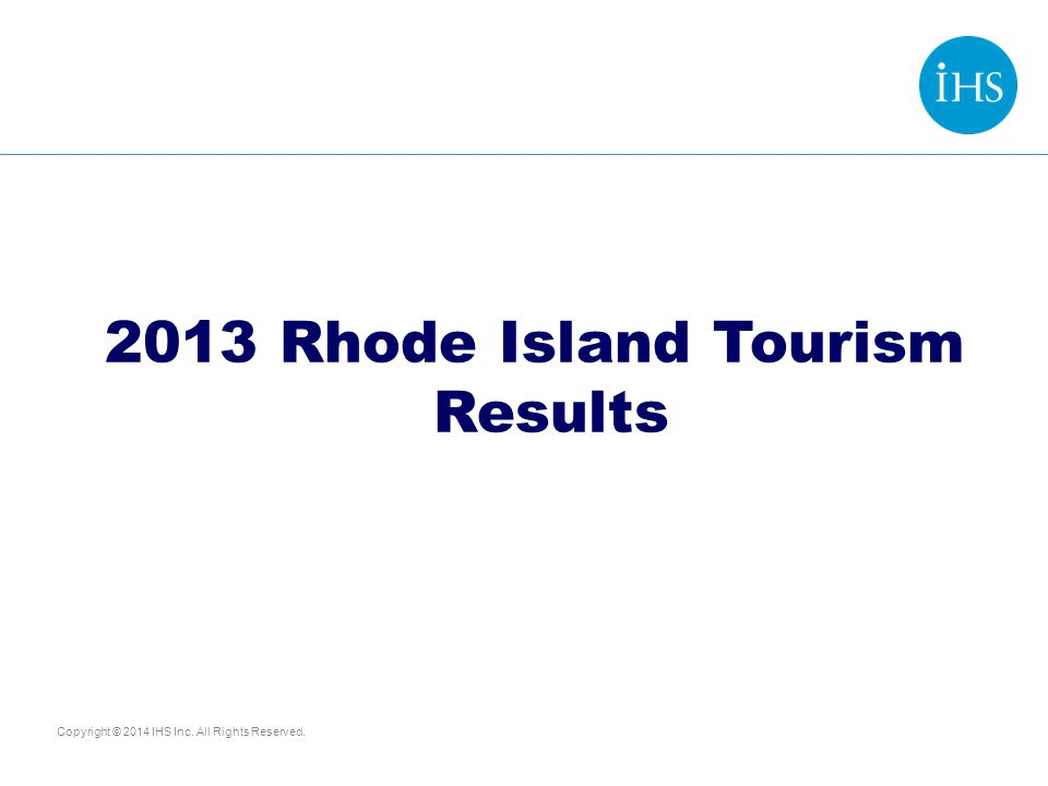 Copyright © 2014 IHS Inc. All Rights Reserved. 2013 Rhode Island Tourism Results