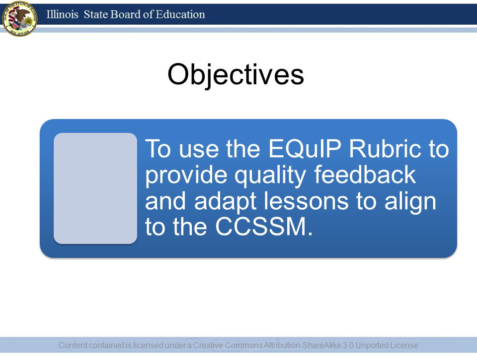 Objectives Content contained is licensed under a Creative Commons Attribution-ShareAlike 3.0 Unported License To use the EQuIP Rubric to provide quality feedback and adapt lessons to align to the CCSSM.