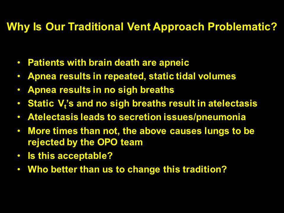 Why Is Our Traditional Vent Approach Problematic? Patients with brain death are apneic Apnea results in repeated, static tidal volumes Apnea results i