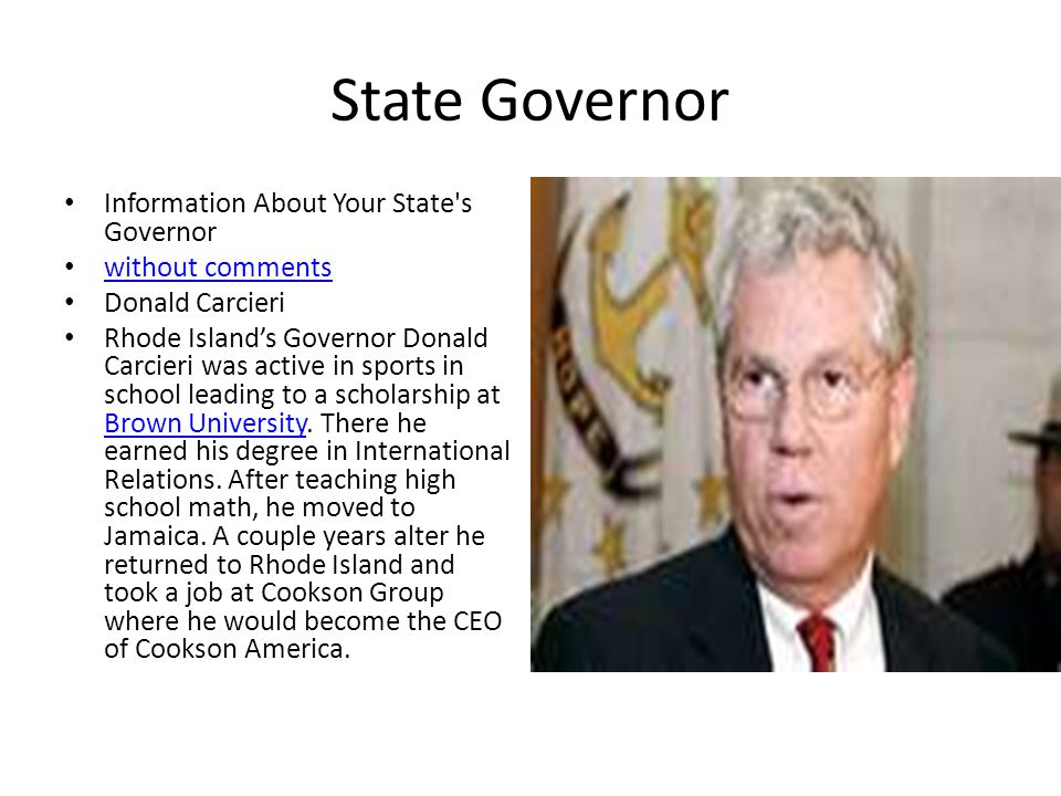 State Governor Information About Your State s Governor without comments Donald Carcieri Rhode Island's Governor Donald Carcieri was active in sports in school leading to a scholarship at Brown University.