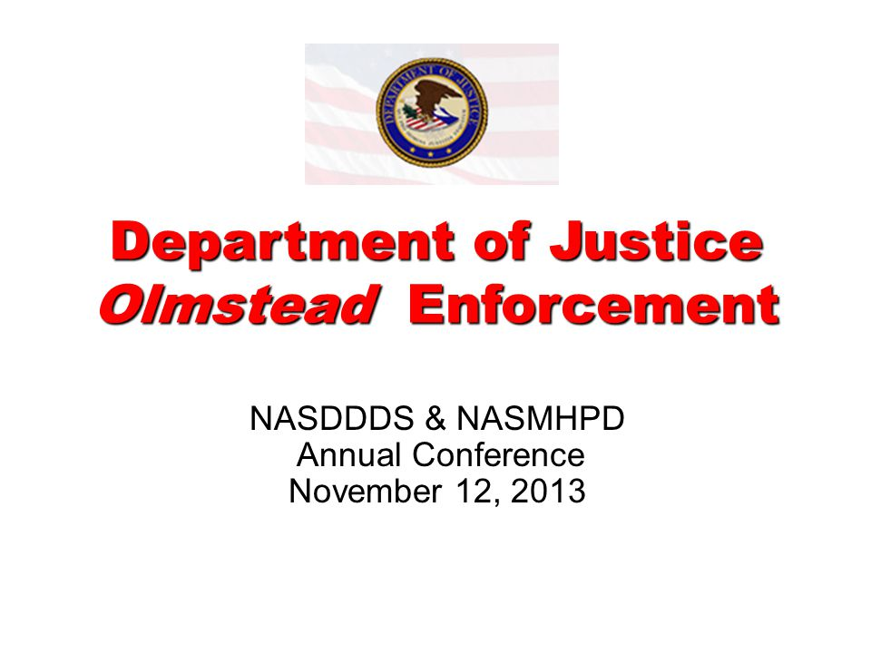 Department of Justice Olmstead Enforcement NASDDDS & NASMHPD Annual Conference November 12, 2013