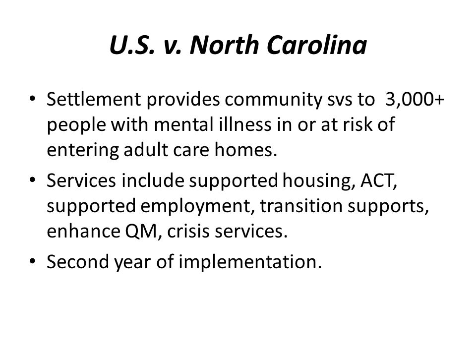 U.S. v. North Carolina Settlement provides community svs to 3,000+ people with mental illness in or at risk of entering adult care homes. Services inc