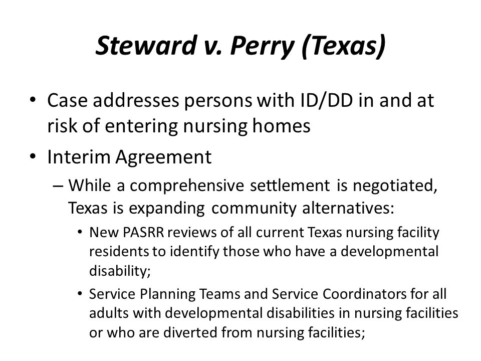 Steward v. Perry (Texas) Case addresses persons with ID/DD in and at risk of entering nursing homes Interim Agreement – While a comprehensive settleme