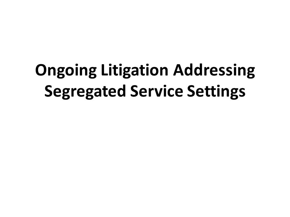 Ongoing Litigation Addressing Segregated Service Settings