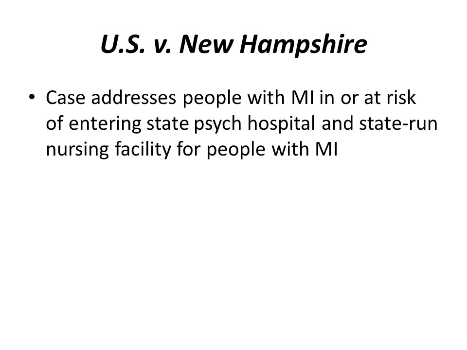 U.S. v. New Hampshire Case addresses people with MI in or at risk of entering state psych hospital and state-run nursing facility for people with MI