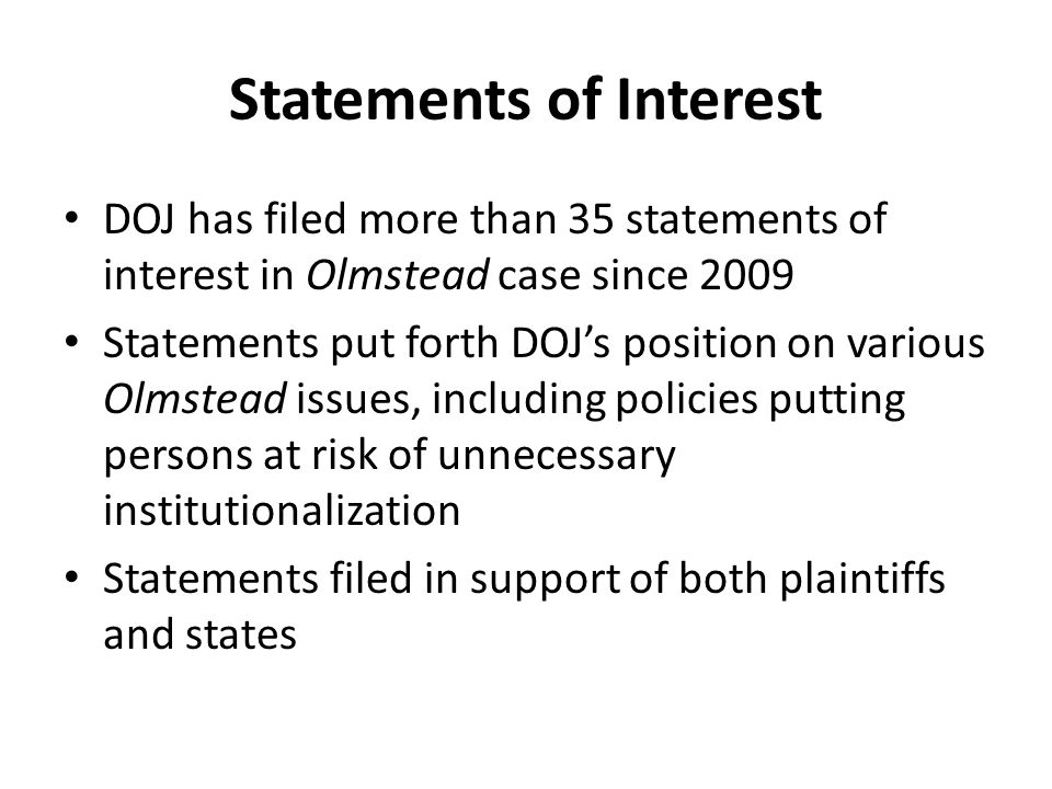Statements of Interest DOJ has filed more than 35 statements of interest in Olmstead case since 2009 Statements put forth DOJ's position on various Olmstead issues, including policies putting persons at risk of unnecessary institutionalization Statements filed in support of both plaintiffs and states