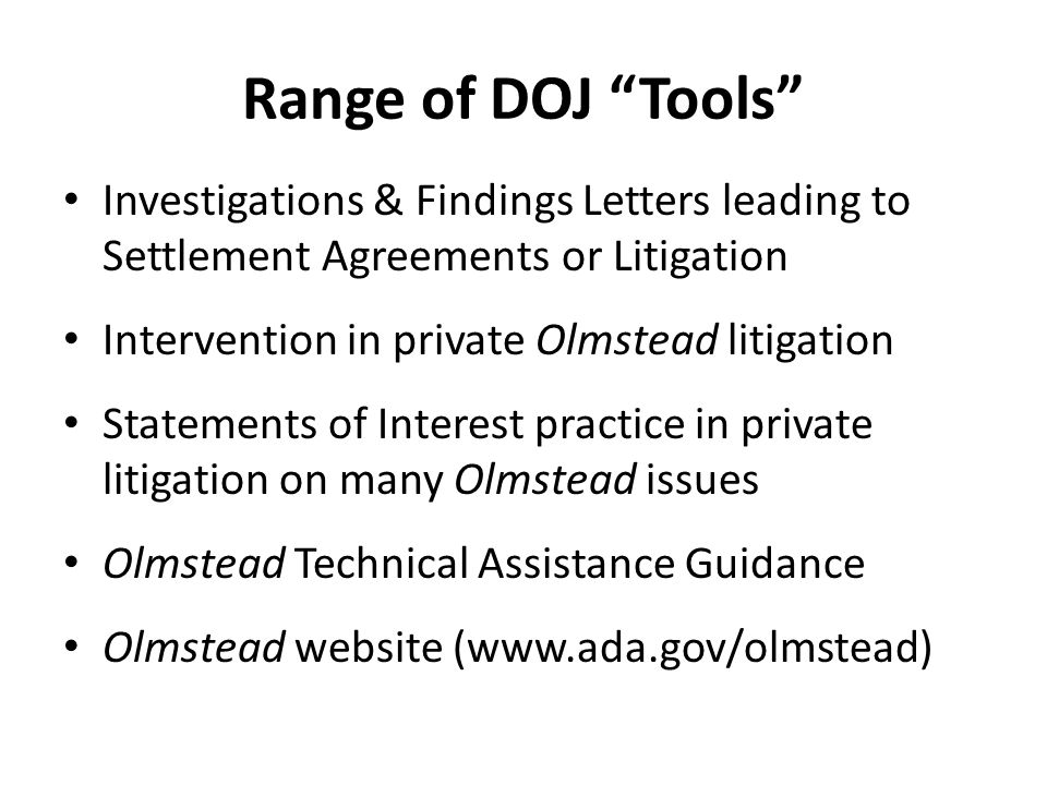 Range of DOJ Tools Investigations & Findings Letters leading to Settlement Agreements or Litigation Intervention in private Olmstead litigation Statements of Interest practice in private litigation on many Olmstead issues Olmstead Technical Assistance Guidance Olmstead website (www.ada.gov/olmstead)