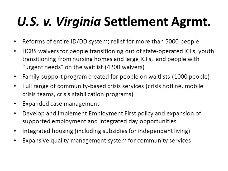 U.S. v. Virginia Settlement Agrmt. Reforms of entire ID/DD system; relief for more than 5000 people HCBS waivers for people transitioning out of state