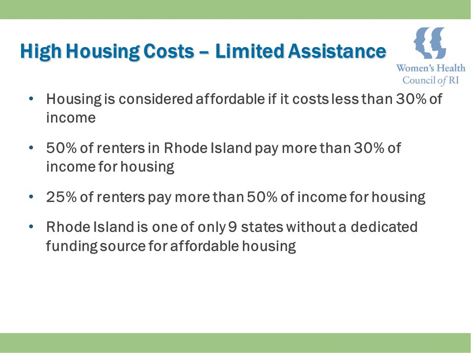 High Housing Costs – Limited Assistance High Housing Costs – Limited Assistance Housing is considered affordable if it costs less than 30% of income 50% of renters in Rhode Island pay more than 30% of income for housing 25% of renters pay more than 50% of income for housing Rhode Island is one of only 9 states without a dedicated funding source for affordable housing