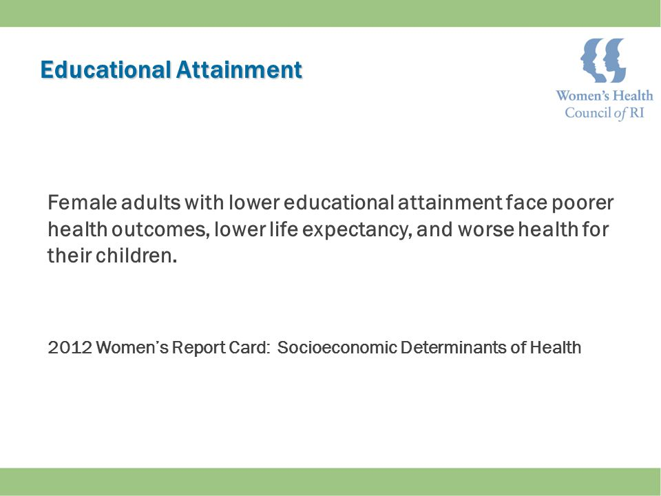 Educational Attainment Female adults with lower educational attainment face poorer health outcomes, lower life expectancy, and worse health for their children.