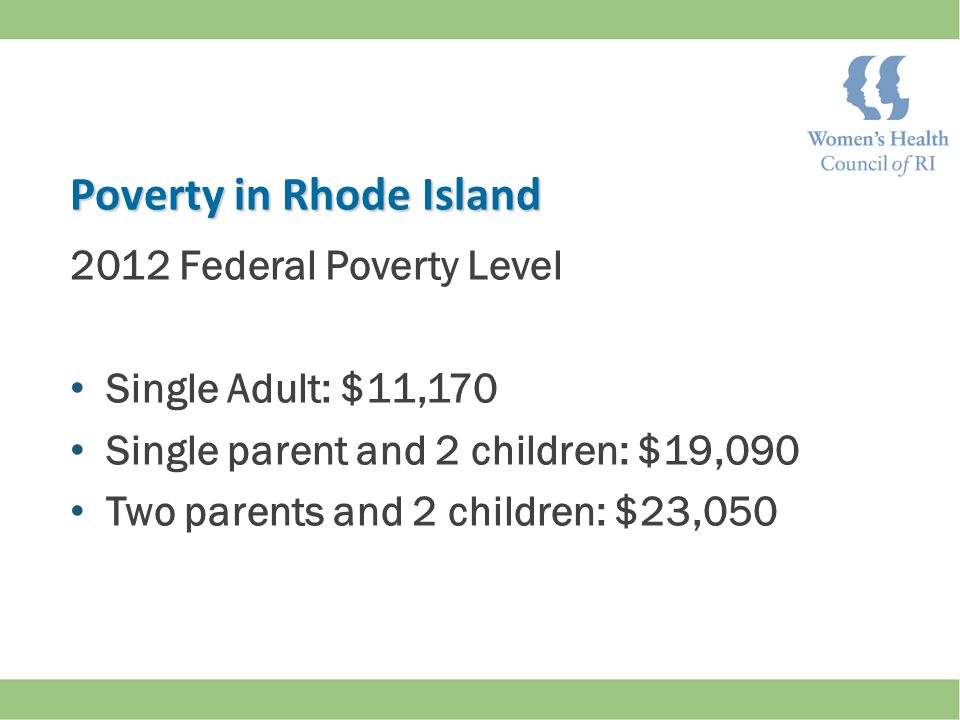 2012 Federal Poverty Level Single Adult: $11,170 Single parent and 2 children: $19,090 Two parents and 2 children: $23,050 Poverty in Rhode Island