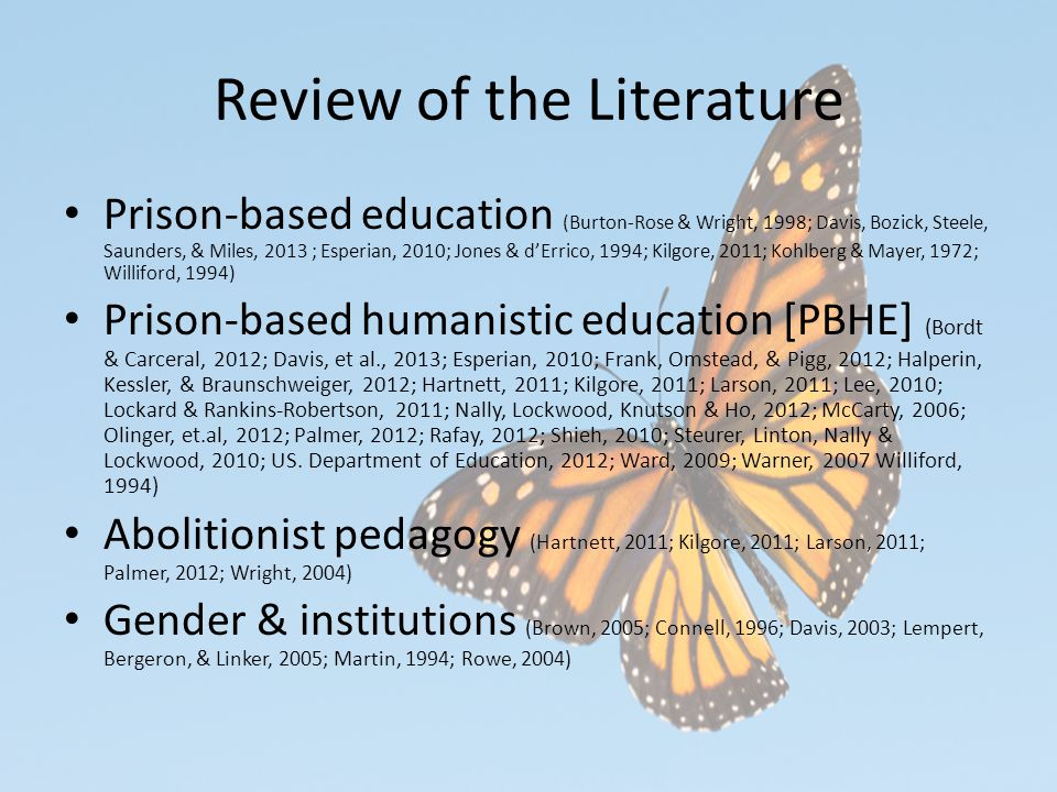 Review of the Literature Prison-based education (Burton-Rose & Wright, 1998; Davis, Bozick, Steele, Saunders, & Miles, 2013 ; Esperian, 2010; Jones & d'Errico, 1994; Kilgore, 2011; Kohlberg & Mayer, 1972; Williford, 1994) Prison-based humanistic education [PBHE] (Bordt & Carceral, 2012; Davis, et al., 2013; Esperian, 2010; Frank, Omstead, & Pigg, 2012; Halperin, Kessler, & Braunschweiger, 2012; Hartnett, 2011; Kilgore, 2011; Larson, 2011; Lee, 2010; Lockard & Rankins-Robertson, 2011; Nally, Lockwood, Knutson & Ho, 2012; McCarty, 2006; Olinger, et.al, 2012; Palmer, 2012; Rafay, 2012; Shieh, 2010; Steurer, Linton, Nally & Lockwood, 2010; US.