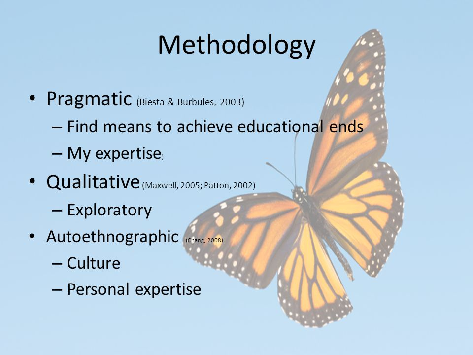 Methodology Pragmatic (Biesta & Burbules, 2003) – Find means to achieve educational ends – My expertise ) Qualitative (Maxwell, 2005; Patton, 2002) – Exploratory Autoethnographic (Chang, 2008) – Culture – Personal expertise