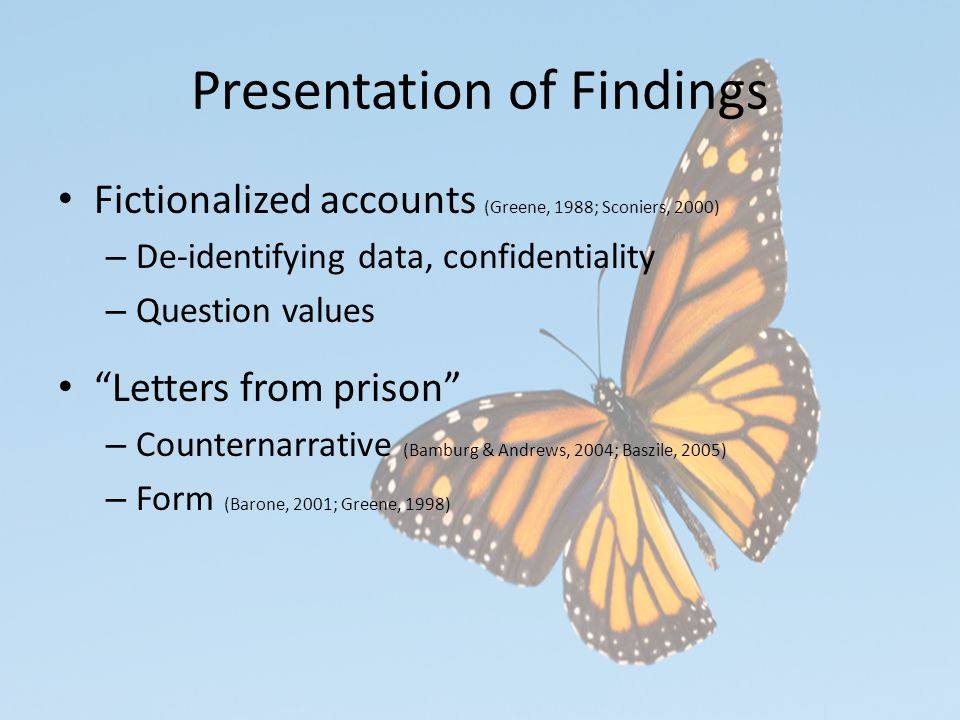 Presentation of Findings Fictionalized accounts (Greene, 1988; Sconiers, 2000) – De-identifying data, confidentiality – Question values Letters from prison – Counternarrative (Bamburg & Andrews, 2004; Baszile, 2005) – Form (Barone, 2001; Greene, 1998)