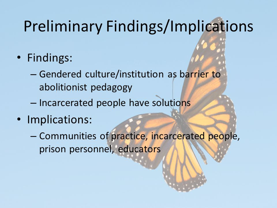 Preliminary Findings/Implications Findings: – Gendered culture/institution as barrier to abolitionist pedagogy – Incarcerated people have solutions Implications: – Communities of practice, incarcerated people, prison personnel, educators