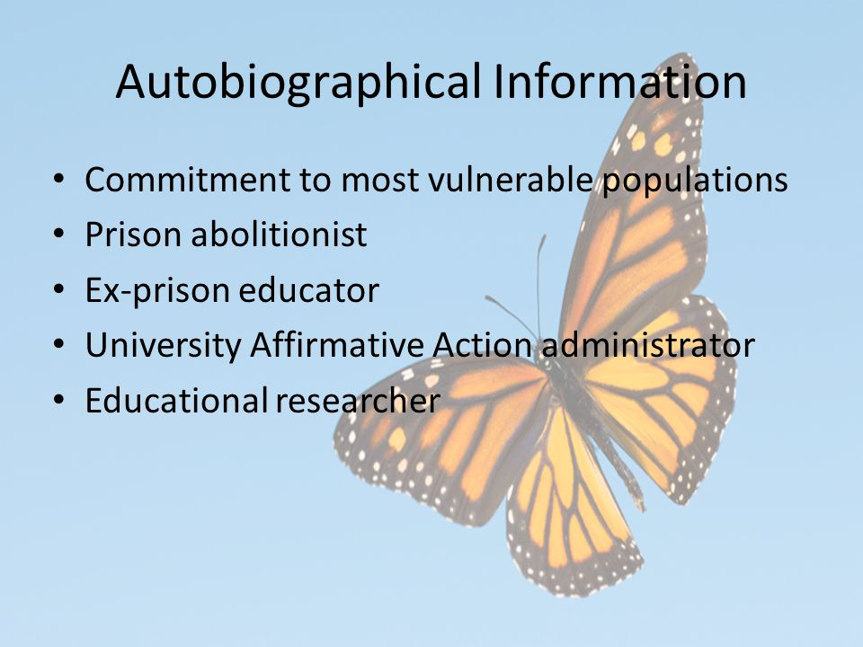 Autobiographical Information Commitment to most vulnerable populations Prison abolitionist Ex-prison educator University Affirmative Action administrator Educational researcher