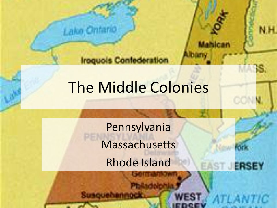 The Middle Colonies Pennsylvania Massachusetts Rhode Island