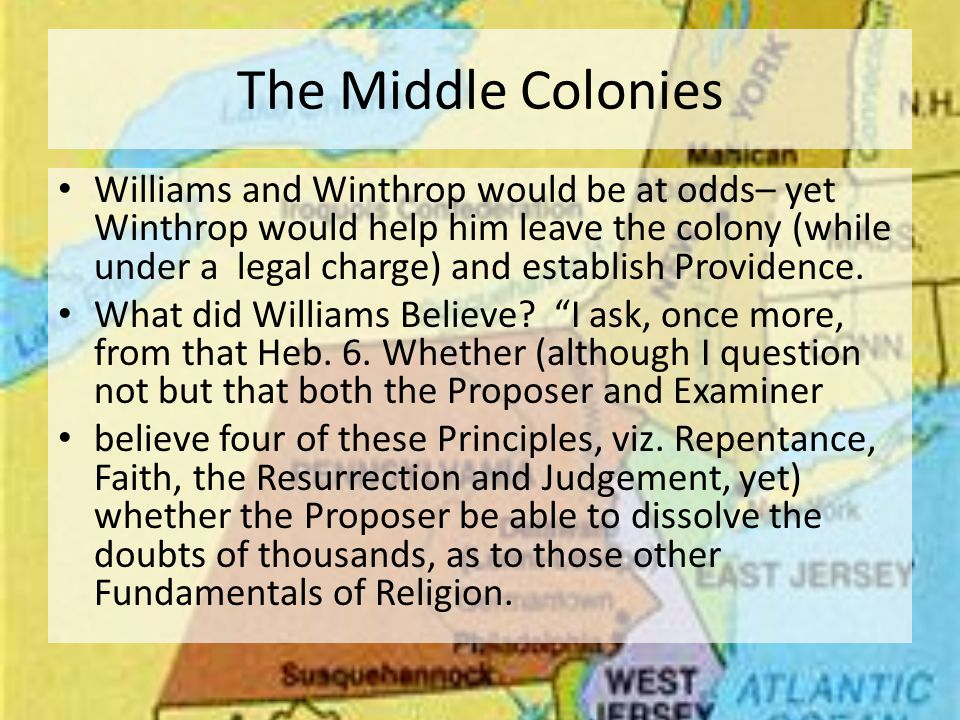 The Middle Colonies Williams and Winthrop would be at odds– yet Winthrop would help him leave the colony (while under a legal charge) and establish Providence.